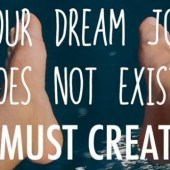 """Your Dream Job Doesn't Exist, You Have to Create It."""