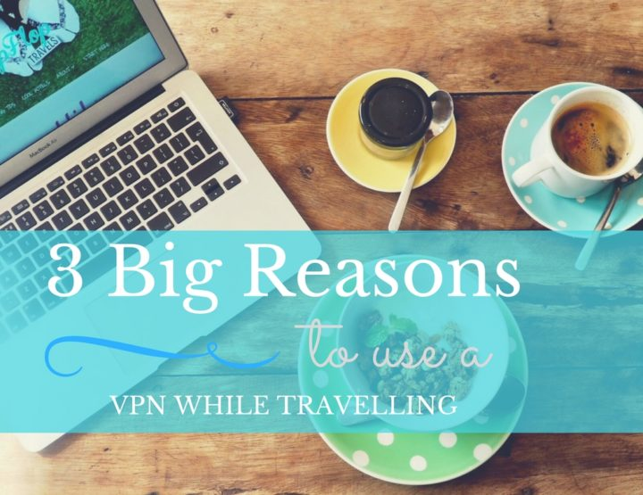 3 Big Reasons to Use a VPN While Travelling
