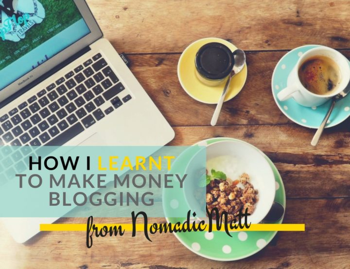 How I Learnt to Make Money Blogging from NomadicMatt